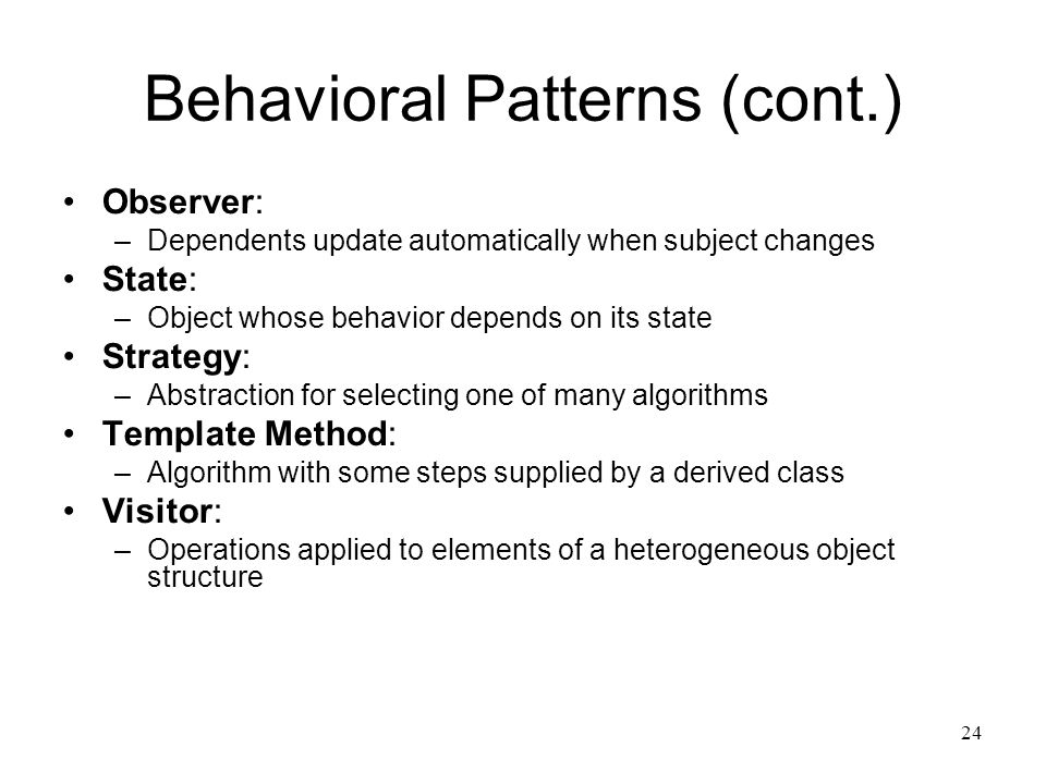 24 Behavioral Patterns (cont.) Observer: –Dependents update automatically when subject changes State: –Object whose behavior depends on its state Stra
