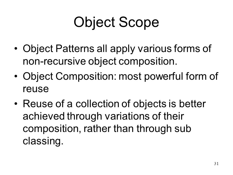 31 Object Scope Object Patterns all apply various forms of non-recursive object composition. Object Composition: most powerful form of reuse Reuse of
