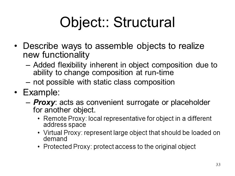 33 Object:: Structural Describe ways to assemble objects to realize new functionality –Added flexibility inherent in object composition due to ability
