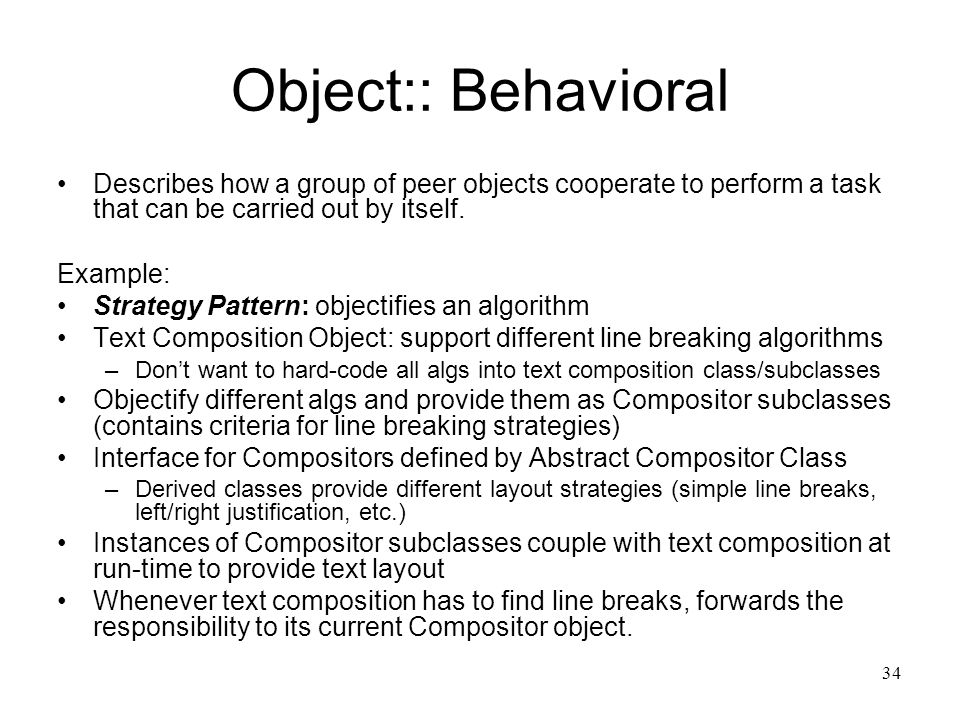 34 Object:: Behavioral Describes how a group of peer objects cooperate to perform a task that can be carried out by itself. Example: Strategy Pattern: