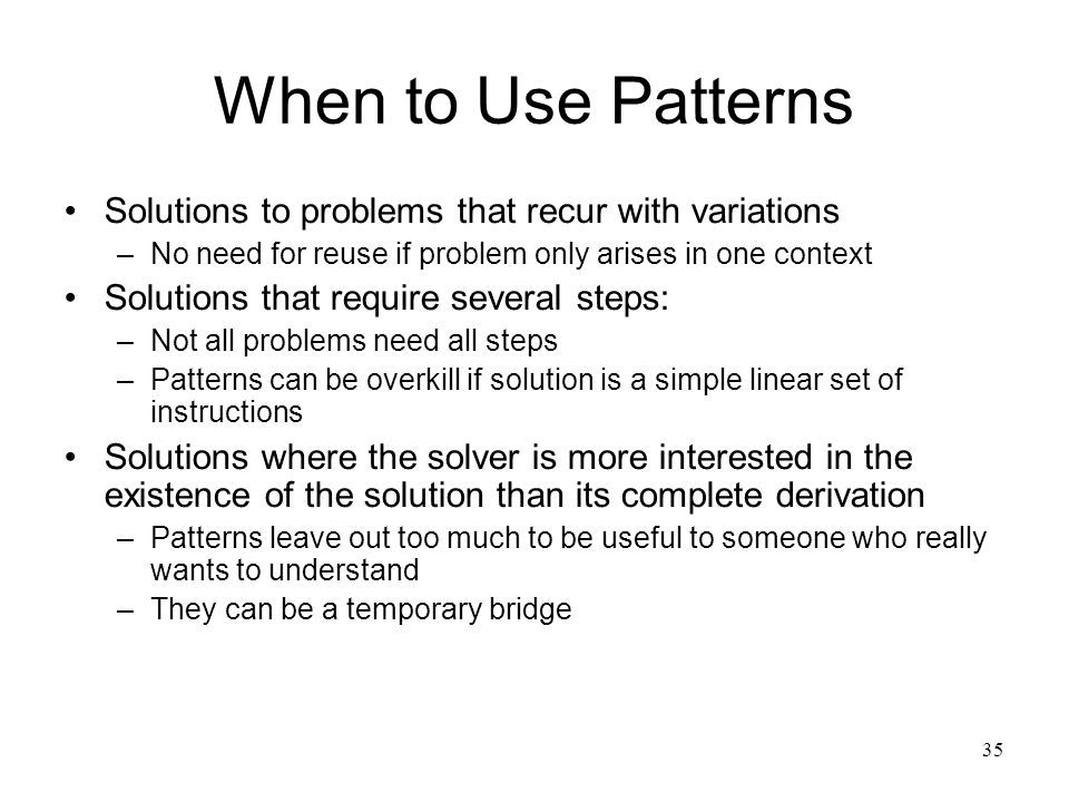 35 When to Use Patterns Solutions to problems that recur with variations –No need for reuse if problem only arises in one context Solutions that requi