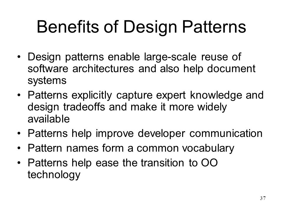 37 Benefits of Design Patterns Design patterns enable large-scale reuse of software architectures and also help document systems Patterns explicitly c