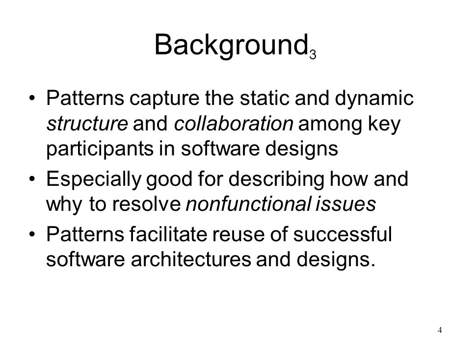 4 Background 3 Patterns capture the static and dynamic structure and collaboration among key participants in software designs Especially good for desc