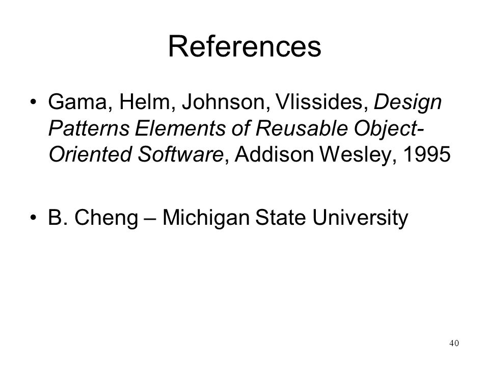 40 References Gama, Helm, Johnson, Vlissides, Design Patterns Elements of Reusable Object- Oriented Software, Addison Wesley, 1995 B. Cheng – Michigan