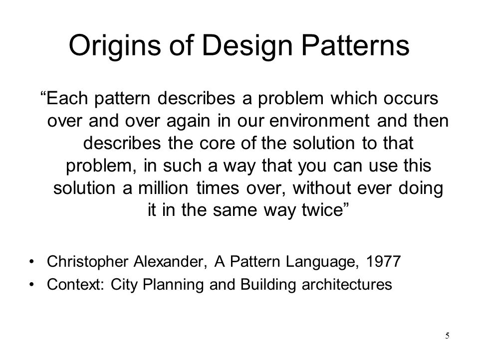 "5 Origins of Design Patterns ""Each pattern describes a problem which occurs over and over again in our environment and then describes the core of the"