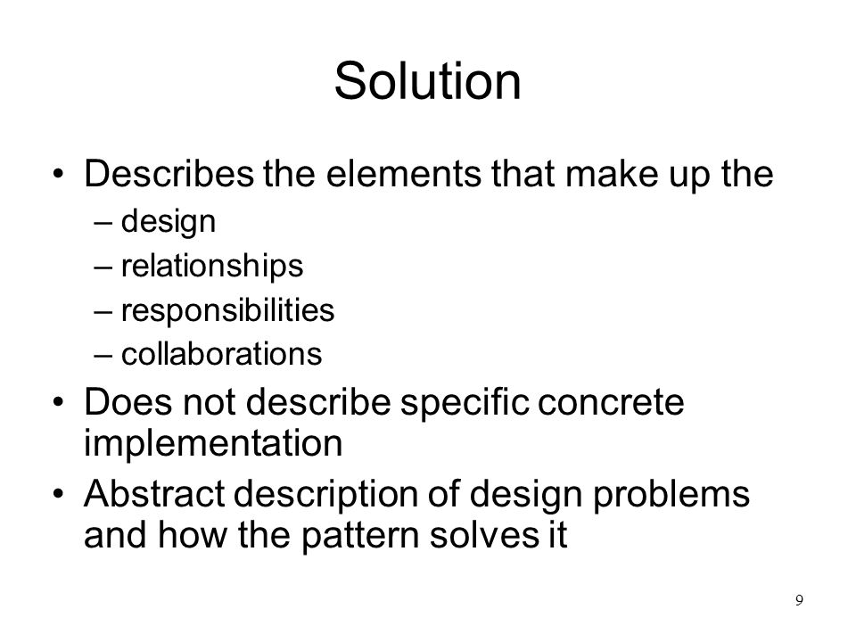 9 Solution Describes the elements that make up the –design –relationships –responsibilities –collaborations Does not describe specific concrete implem
