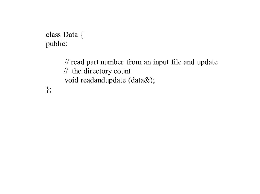 class Data { public: // read part number from an input file and update // the directory count void readandupdate (data&); };