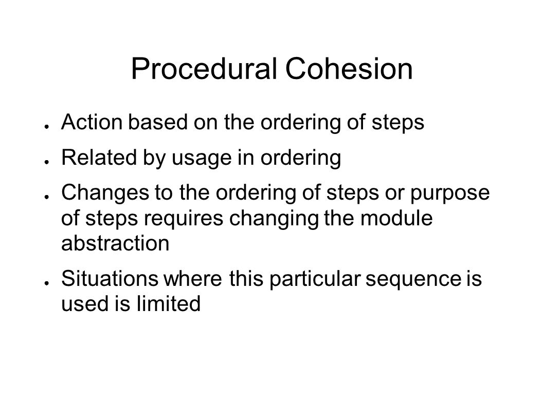 Procedural Cohesion ● Action based on the ordering of steps ● Related by usage in ordering ● Changes to the ordering of steps or purpose of steps requ