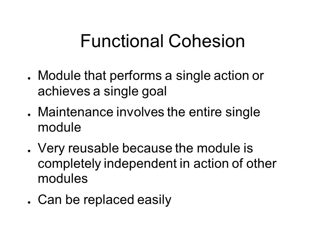 Functional Cohesion ● Module that performs a single action or achieves a single goal ● Maintenance involves the entire single module ● Very reusable because the module is completely independent in action of other modules ● Can be replaced easily