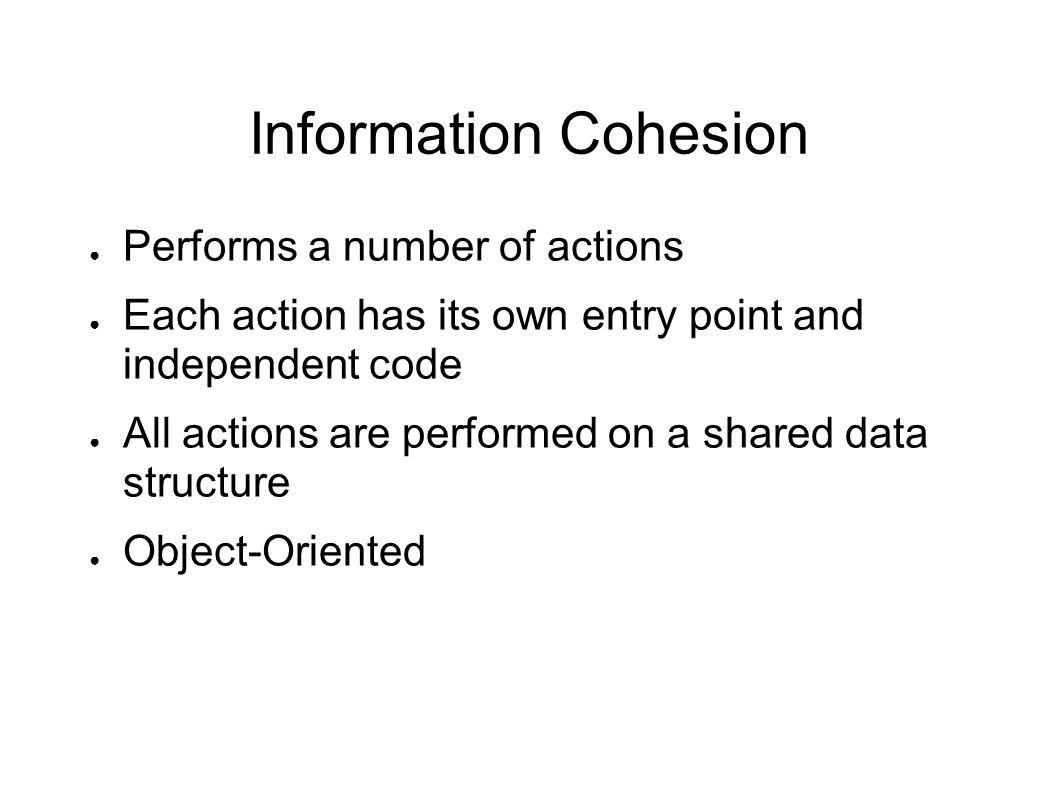 Information Cohesion ● Performs a number of actions ● Each action has its own entry point and independent code ● All actions are performed on a shared data structure ● Object-Oriented