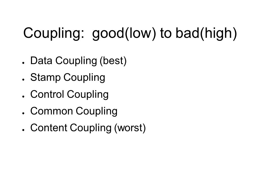 Coupling: good(low) to bad(high) ● Data Coupling (best) ● Stamp Coupling ● Control Coupling ● Common Coupling ● Content Coupling (worst)