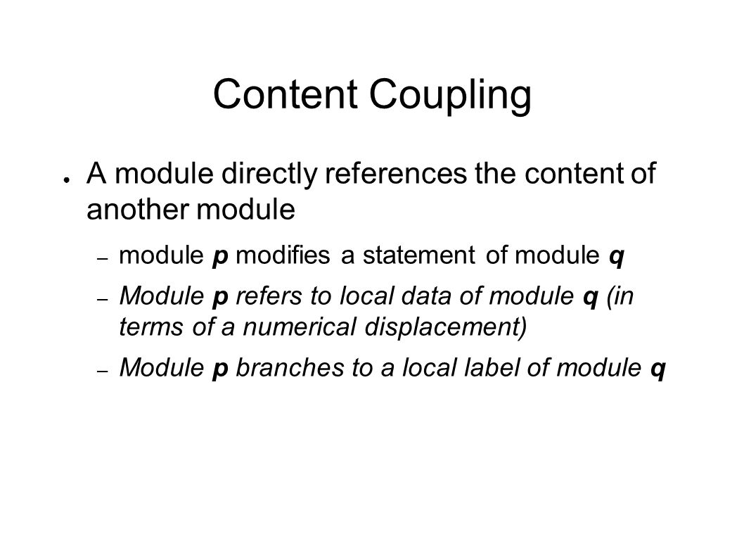 Content Coupling ● A module directly references the content of another module – module p modifies a statement of module q – Module p refers to local d