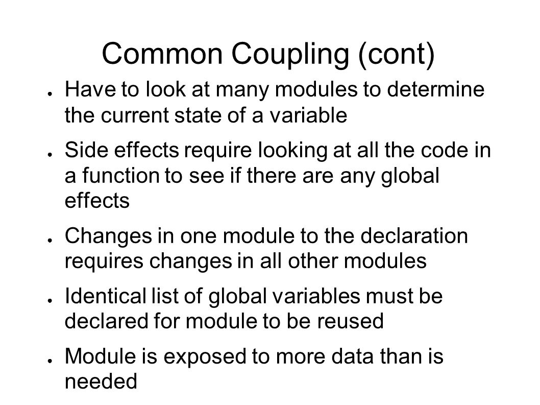 Common Coupling (cont) ● Have to look at many modules to determine the current state of a variable ● Side effects require looking at all the code in a function to see if there are any global effects ● Changes in one module to the declaration requires changes in all other modules ● Identical list of global variables must be declared for module to be reused ● Module is exposed to more data than is needed