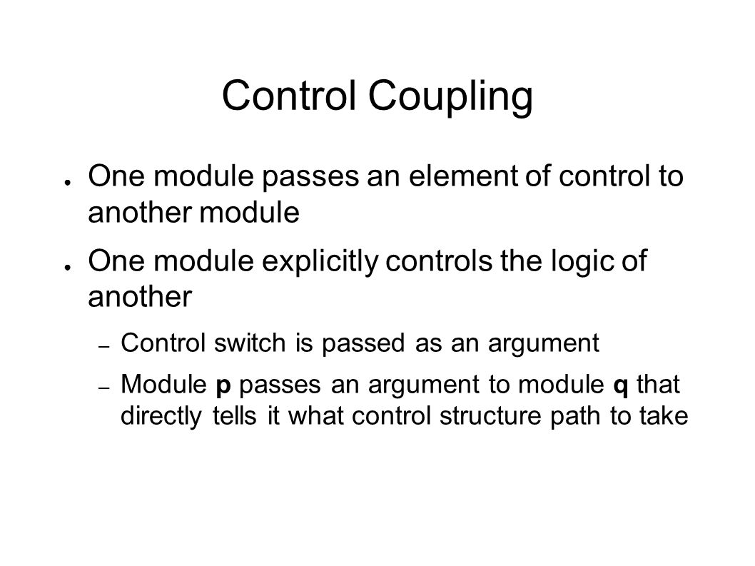 Control Coupling ● One module passes an element of control to another module ● One module explicitly controls the logic of another – Control switch is