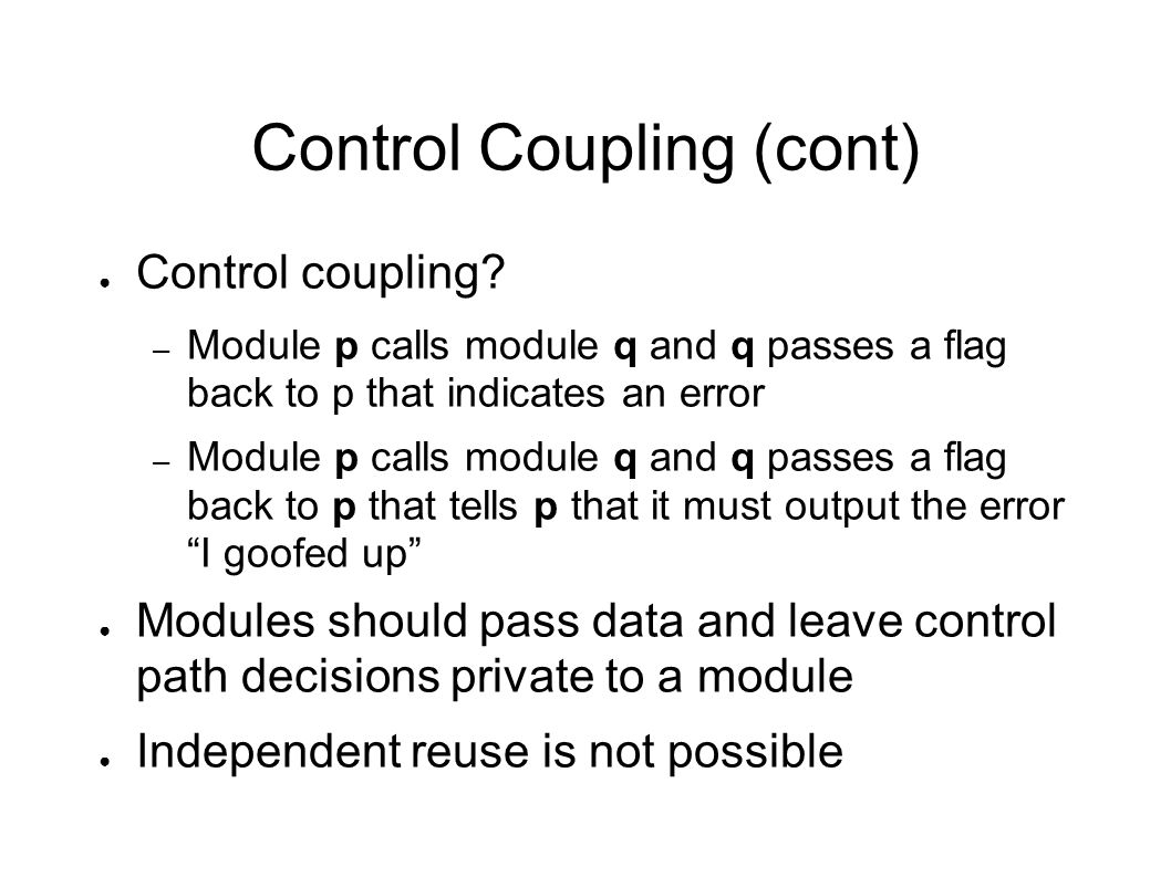 Control Coupling (cont) ● Control coupling? – Module p calls module q and q passes a flag back to p that indicates an error – Module p calls module q