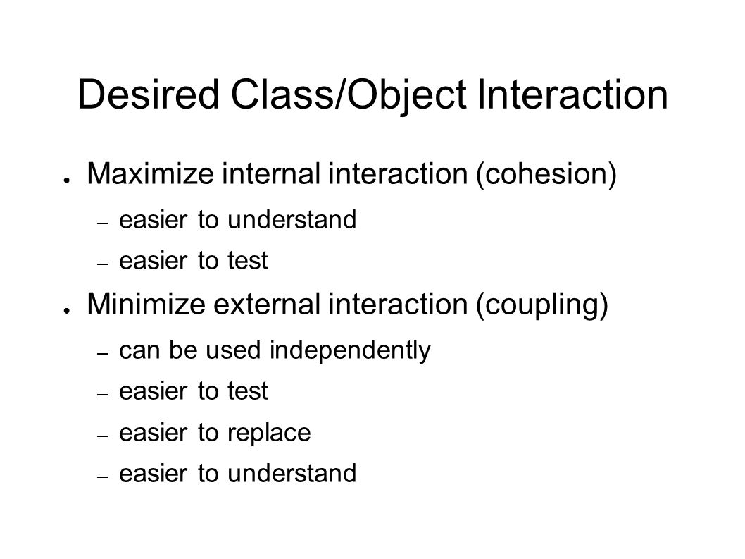 Desired Class/Object Interaction ● Maximize internal interaction (cohesion) – easier to understand – easier to test ● Minimize external interaction (coupling) – can be used independently – easier to test – easier to replace – easier to understand