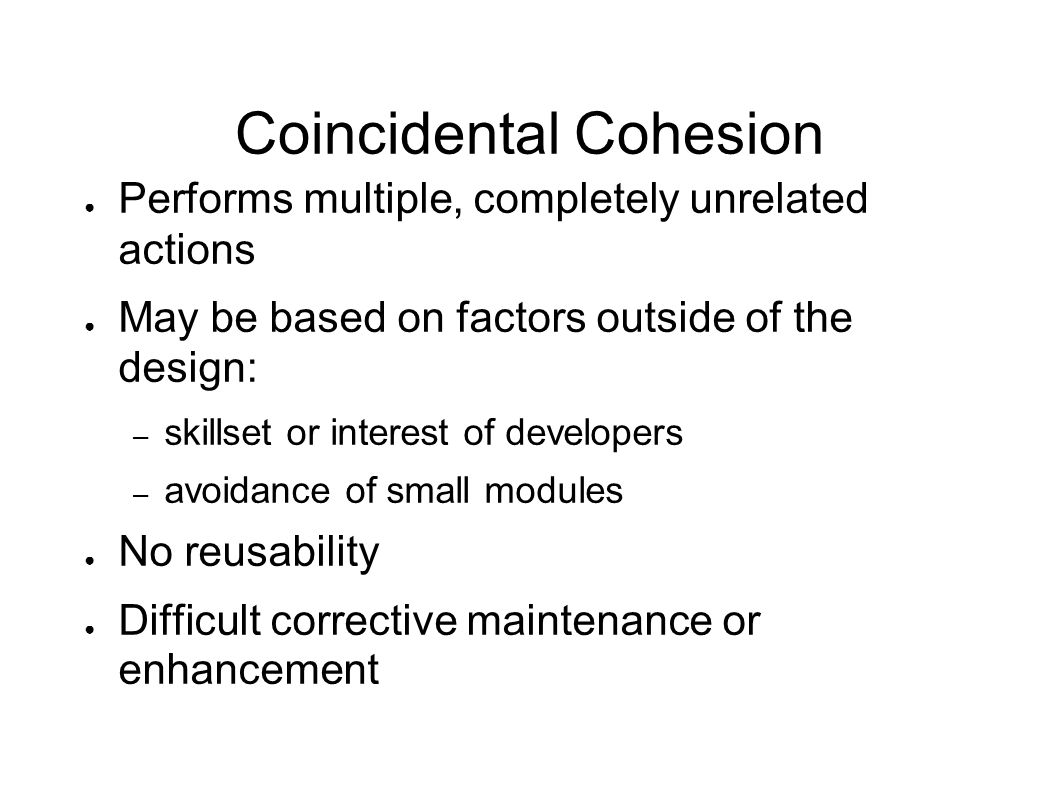 Coincidental Cohesion ● Performs multiple, completely unrelated actions ● May be based on factors outside of the design: – skillset or interest of dev