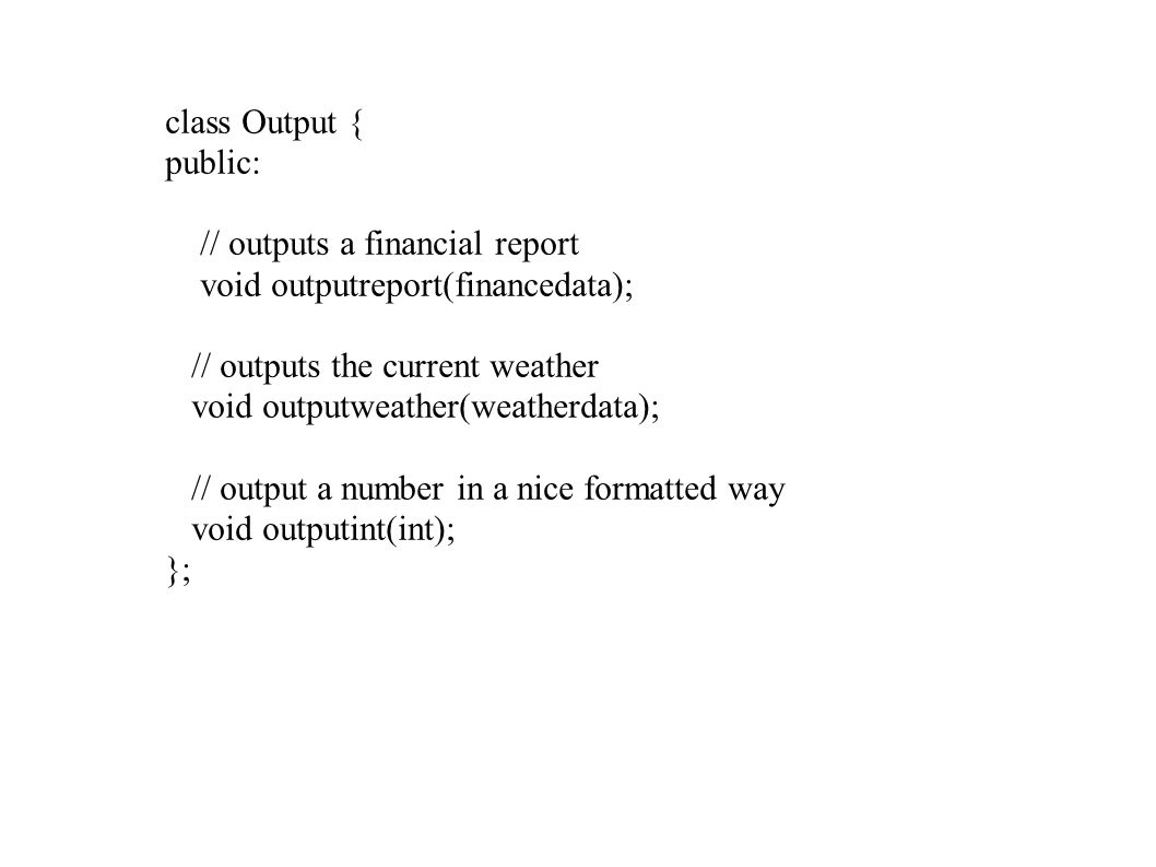 class Output { public: // outputs a financial report void outputreport(financedata); // outputs the current weather void outputweather(weatherdata); /