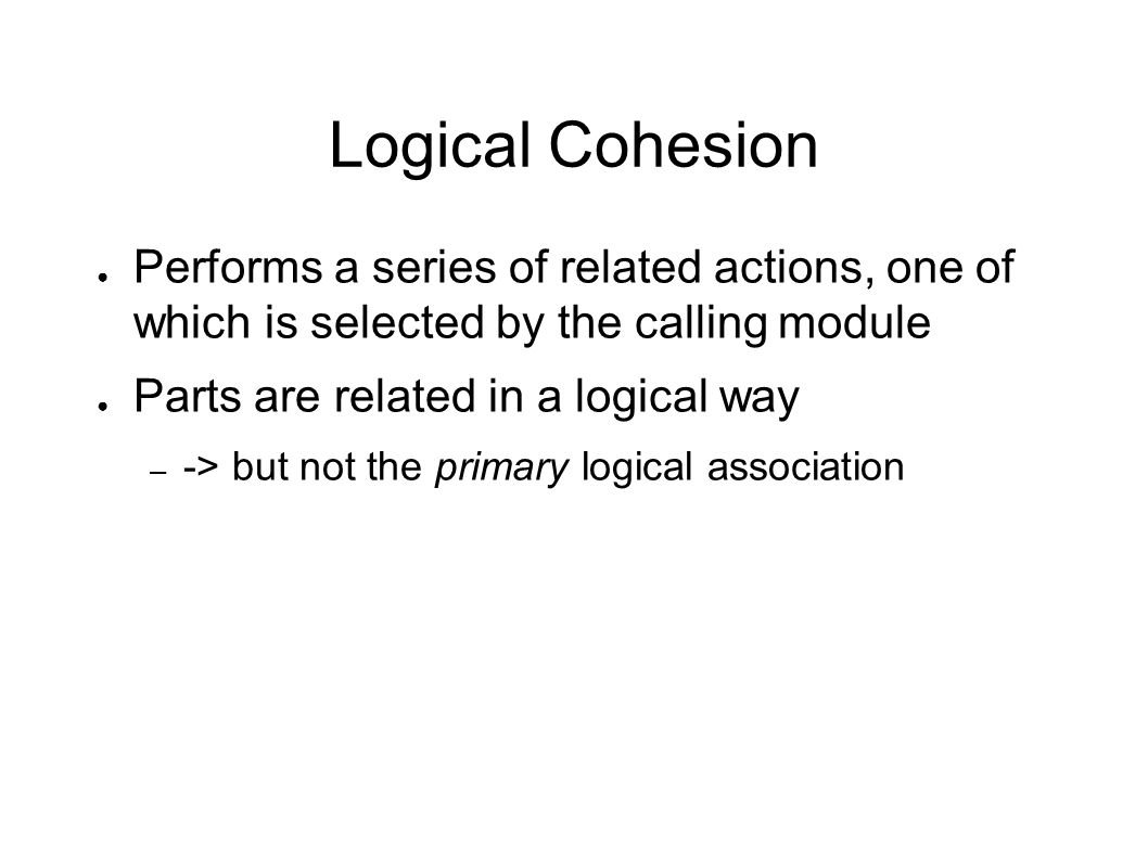 Logical Cohesion ● Performs a series of related actions, one of which is selected by the calling module ● Parts are related in a logical way – -> but not the primary logical association