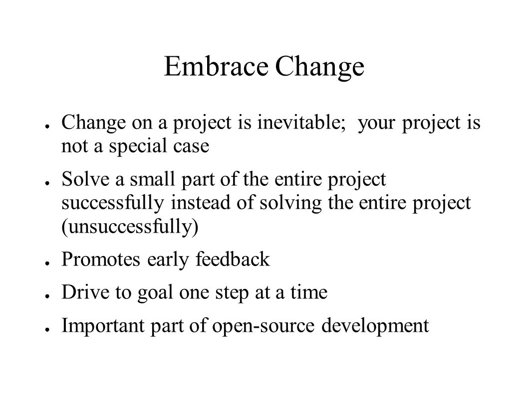 Embrace Change ● Change on a project is inevitable; your project is not a special case ● Solve a small part of the entire project successfully instead