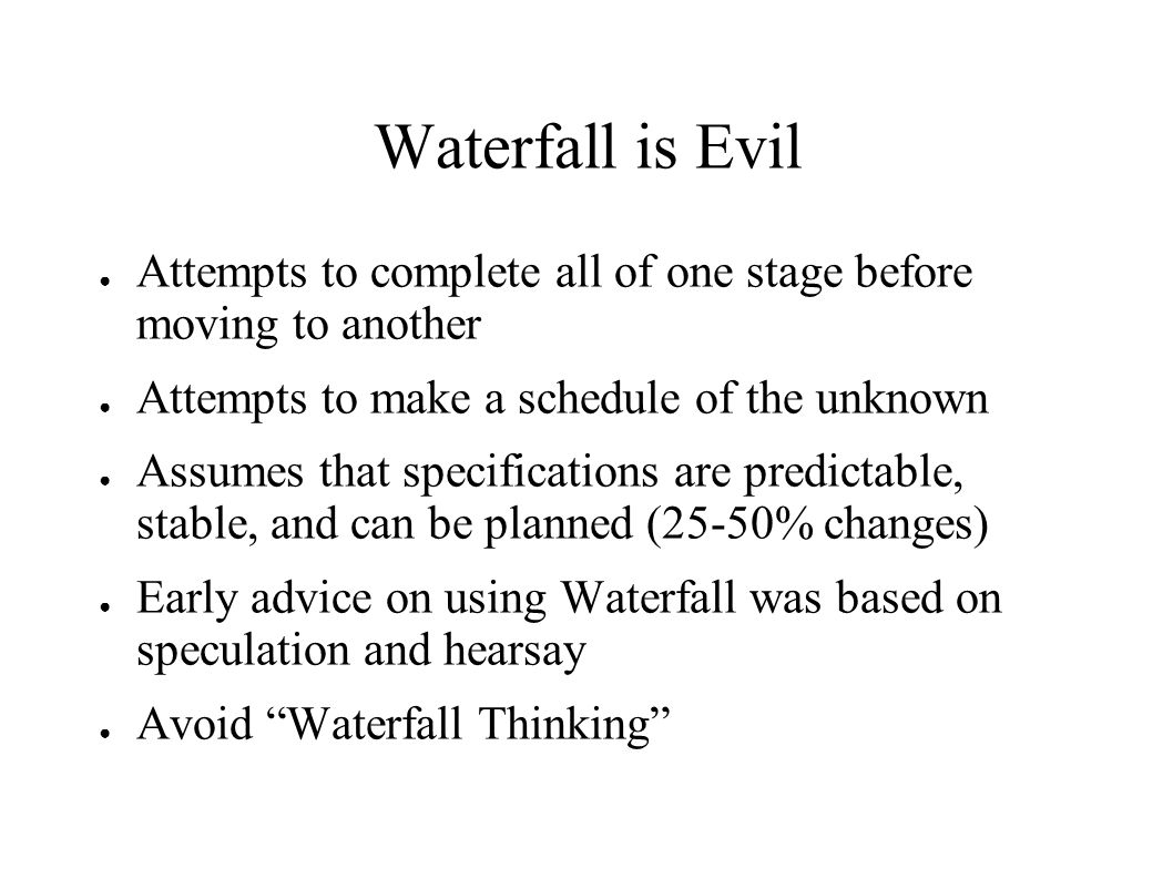 Waterfall is Evil ● Attempts to complete all of one stage before moving to another ● Attempts to make a schedule of the unknown ● Assumes that specifi