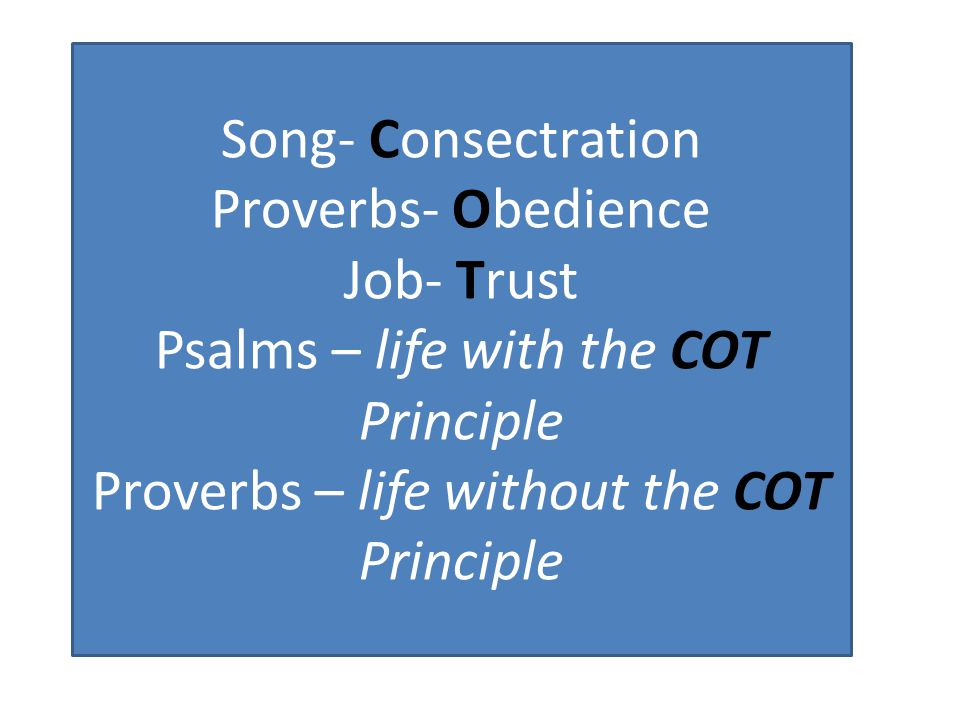Song- Consectration Proverbs- Obedience Job- Trust Psalms – life with the COT Principle Proverbs – life without the COT Principle