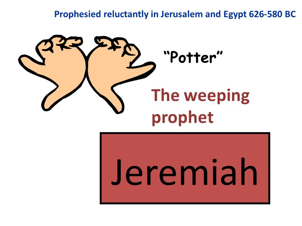 Jeremiah Potter Prophesied reluctantly in Jerusalem and Egypt 626-580 BC The weeping prophet