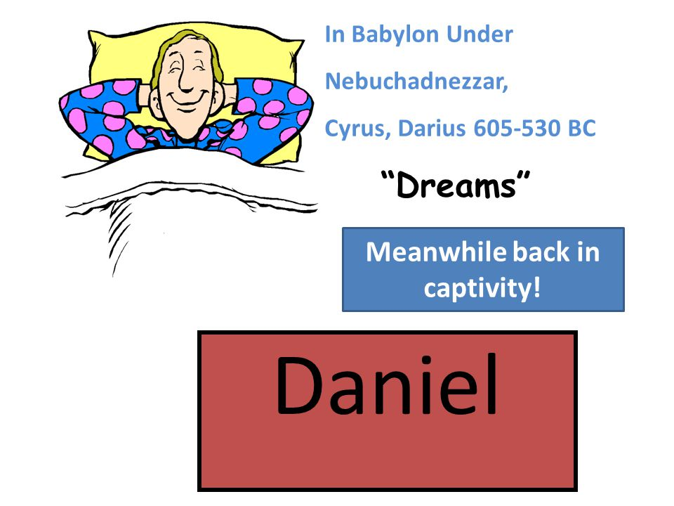 Dreams In Babylon Under Nebuchadnezzar, Cyrus, Darius 605-530 BC Meanwhile back in captivity!