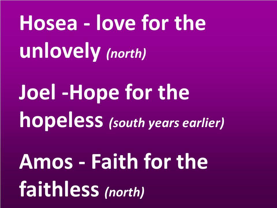 Hosea - love for the unlovely (north) Joel -Hope for the hopeless (south years earlier) Amos - Faith for the faithless (north)