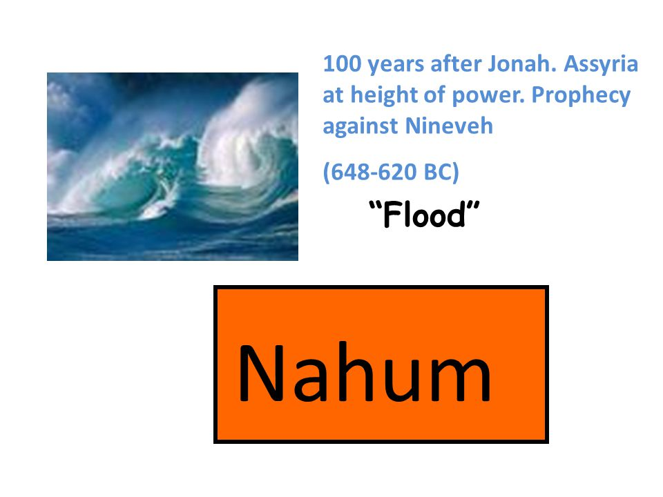 Nahum Flood 100 years after Jonah. Assyria at height of power.