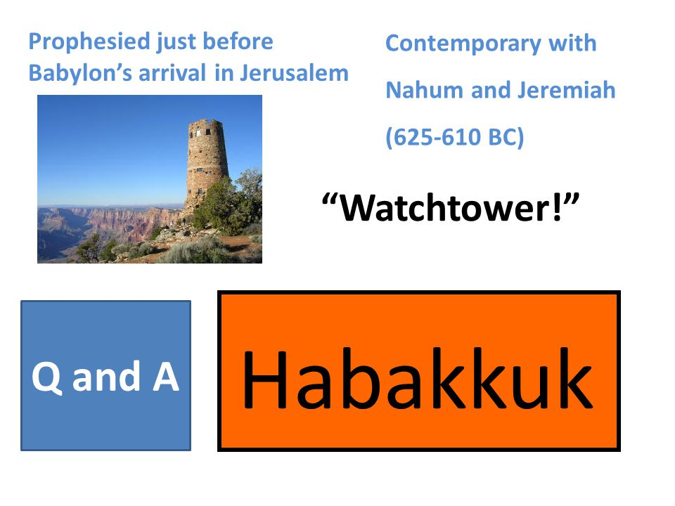 """Habakkuk """"Watchtower!"""" Prophesied just before Babylon's arrival in Jerusalem Contemporary with Nahum and Jeremiah (625-610 BC) Q and A"""
