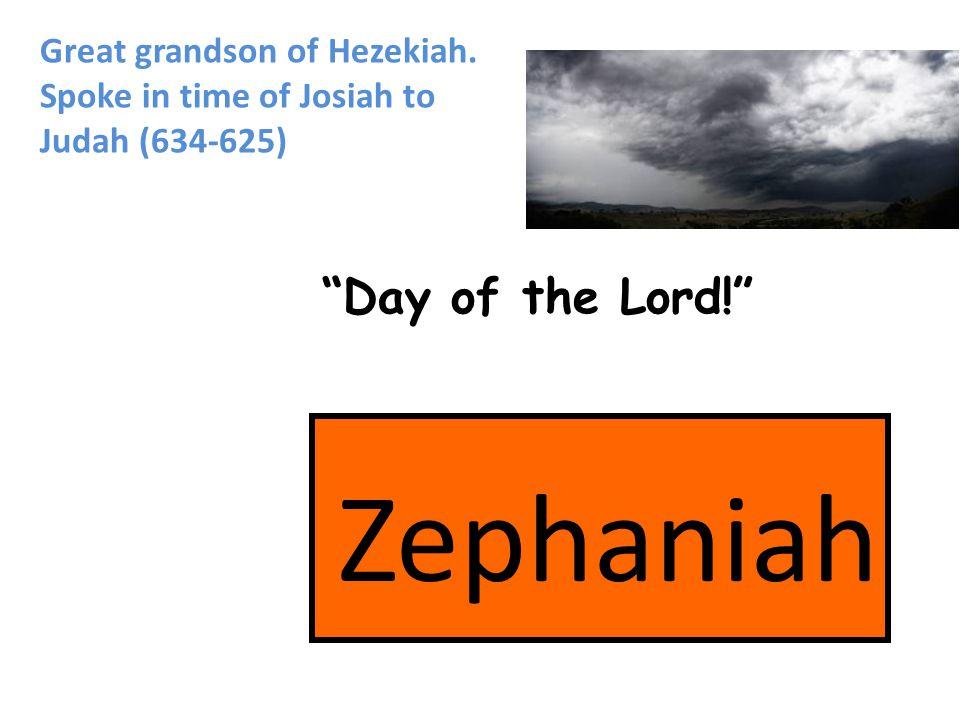Zephaniah Day of the Lord! Great grandson of Hezekiah. Spoke in time of Josiah to Judah (634-625)