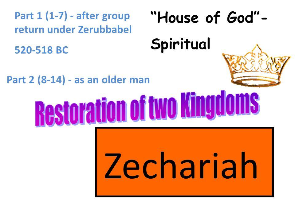 Zechariah House of God - Spiritual Part 1 (1-7) - after group return under Zerubbabel 520-518 BC Part 2 (8-14) - as an older man