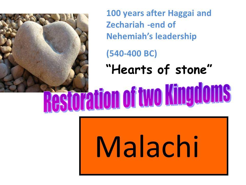 "Malachi ""Hearts of stone"" 100 years after Haggai and Zechariah -end of Nehemiah's leadership (540-400 BC)"
