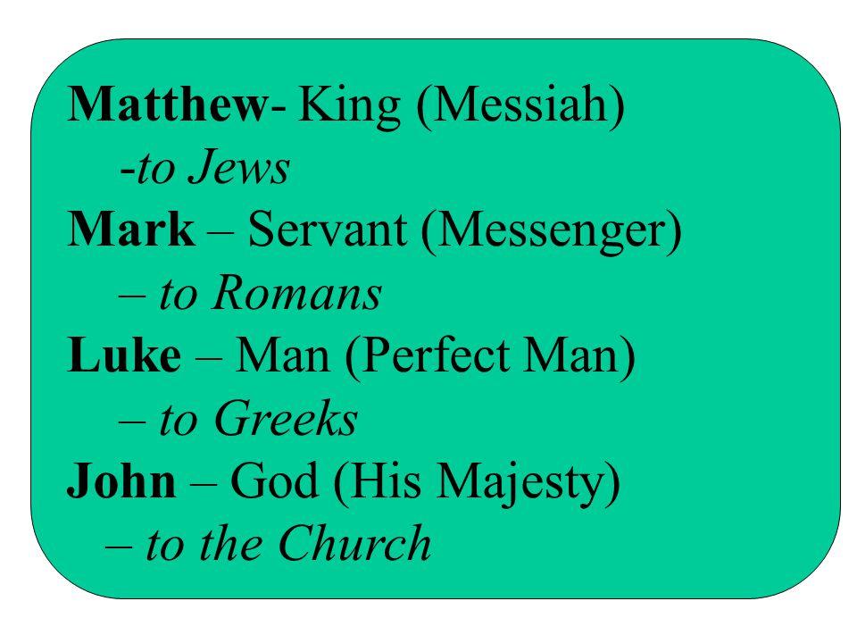 Matthew- King (Messiah) -to Jews Mark – Servant (Messenger) – to Romans Luke – Man (Perfect Man) – to Greeks John – God (His Majesty) – to the Church