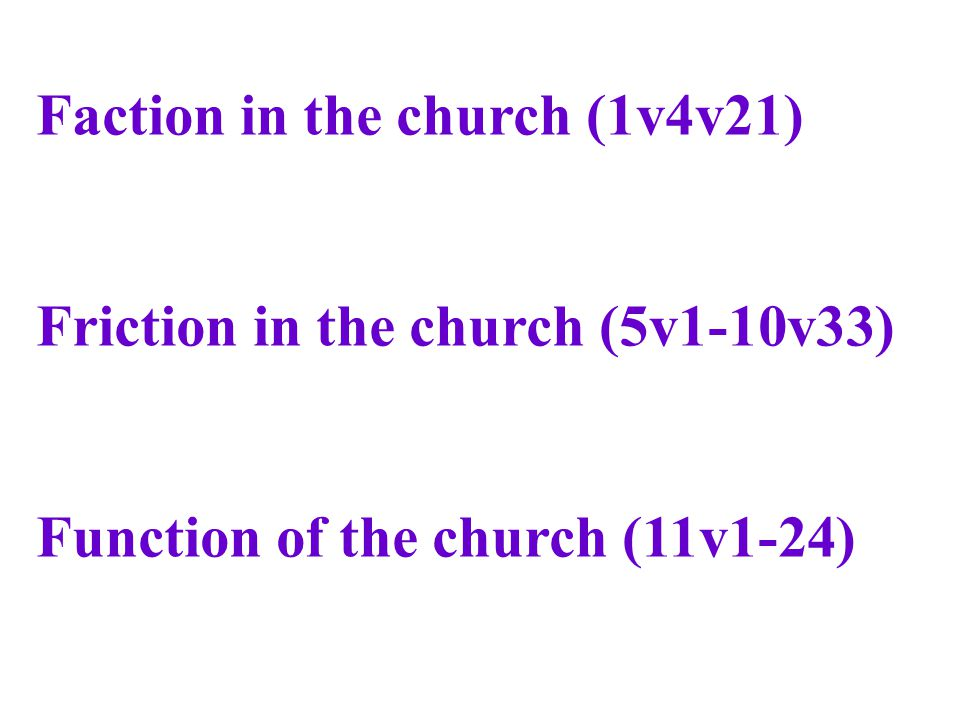 Faction in the church (1v4v21) Friction in the church (5v1-10v33) Function of the church (11v1-24)