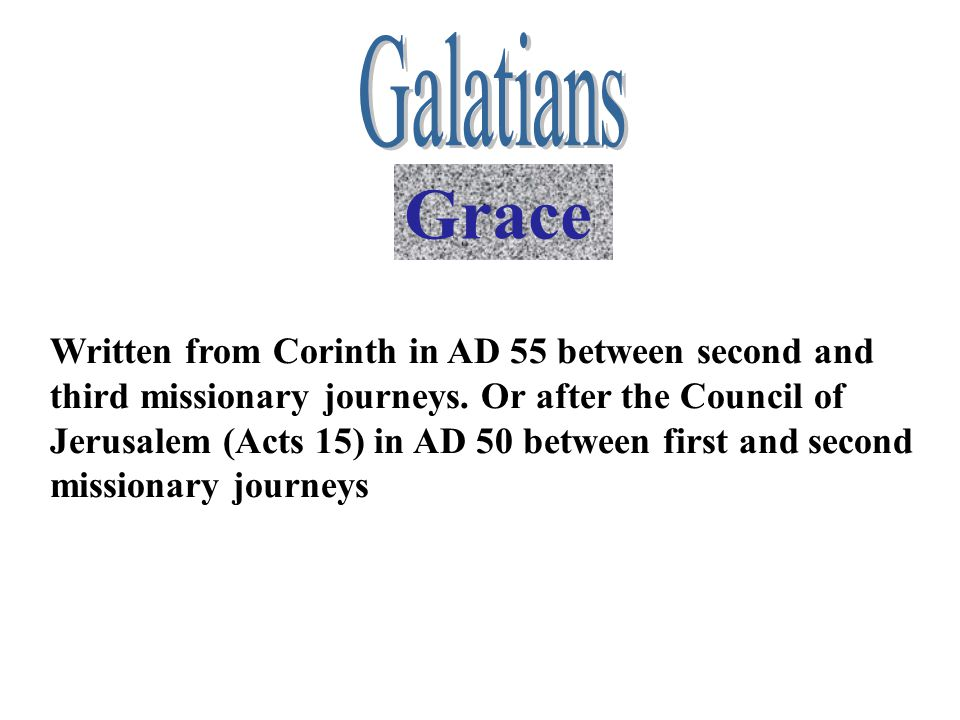 Grace Written from Corinth in AD 55 between second and third missionary journeys. Or after the Council of Jerusalem (Acts 15) in AD 50 between first a