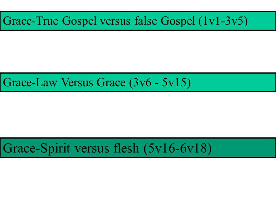 Grace-True Gospel versus false Gospel (1v1-3v5) Grace-Law Versus Grace (3v6 - 5v15) Grace-Spirit versus flesh (5v16-6v18)