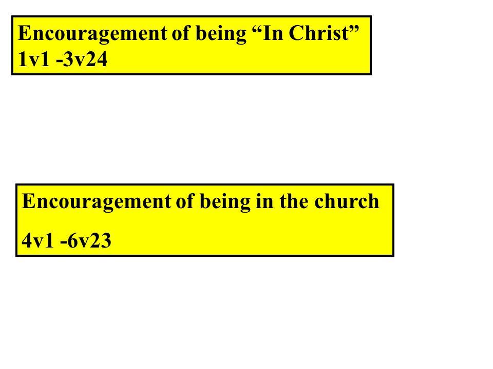 Encouragement of being In Christ 1v1 -3v24 Encouragement of being in the church 4v1 -6v23