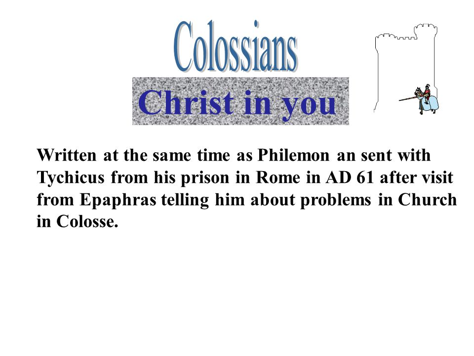 Christ in you Written at the same time as Philemon an sent with Tychicus from his prison in Rome in AD 61 after visit from Epaphras telling him about problems in Church in Colosse.
