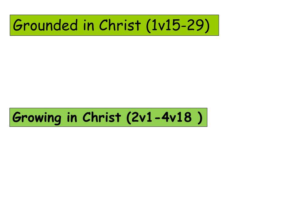 Grounded in Christ (1v15-29) Growing in Christ (2v1-4v18 )