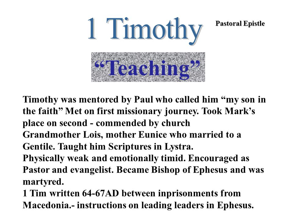 Pastoral Epistle Teaching Timothy was mentored by Paul who called him my son in the faith Met on first missionary journey.
