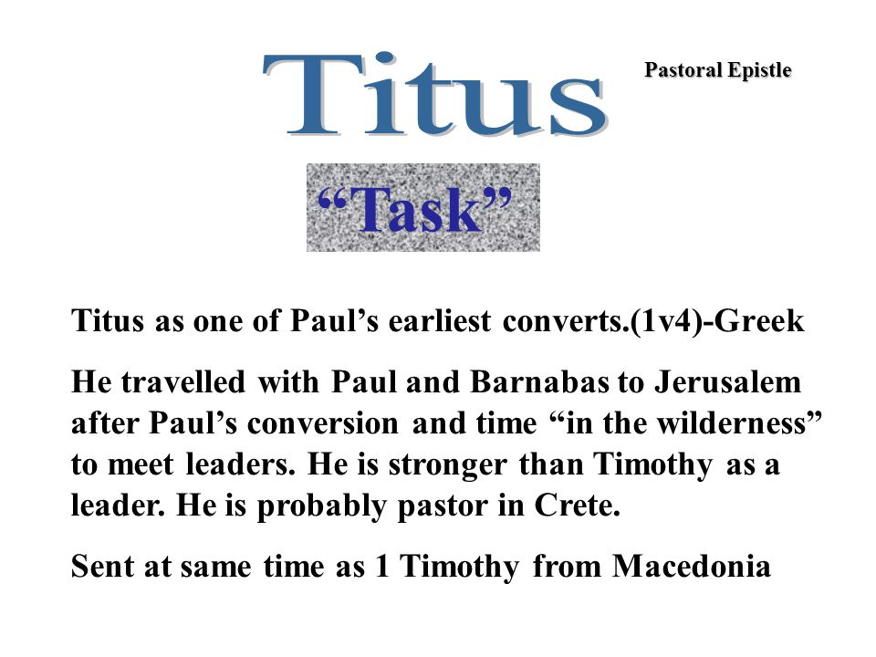 """Pastoral Epistle """"Task"""" Titus as one of Paul's earliest converts.(1v4)-Greek He travelled with Paul and Barnabas to Jerusalem after Paul's conversion"""