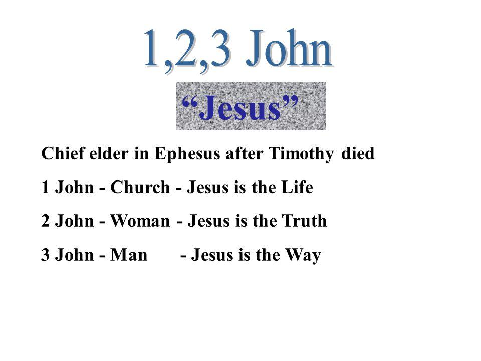 Jesus Chief elder in Ephesus after Timothy died 1 John - Church - Jesus is the Life 2 John - Woman - Jesus is the Truth 3 John - Man - Jesus is the Way