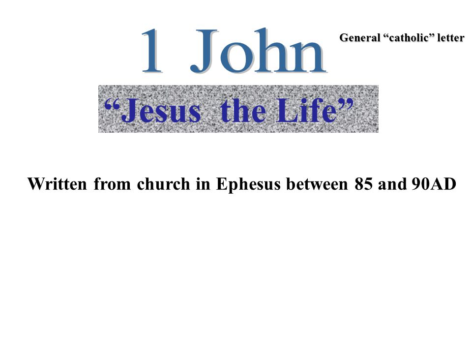 """""""Jesus the Life"""" Written from church in Ephesus between 85 and 90AD General """"catholic"""" letter"""