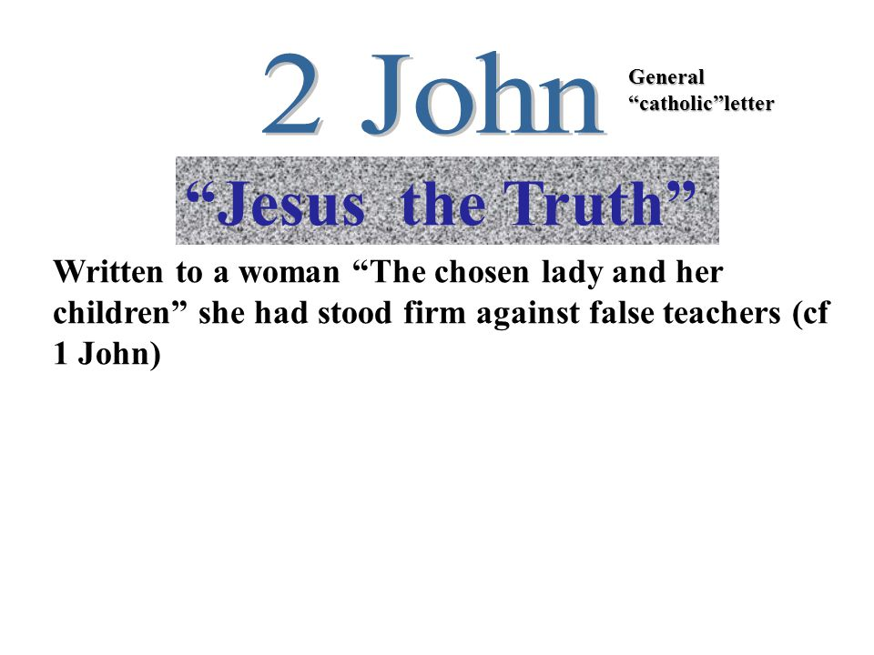 Jesus the Truth General catholic letter Written to a woman The chosen lady and her children she had stood firm against false teachers (cf 1 John)