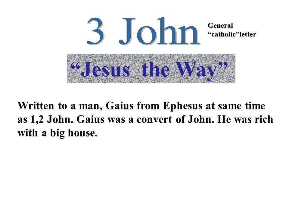 Jesus the Way General catholic letter Written to a man, Gaius from Ephesus at same time as 1,2 John.
