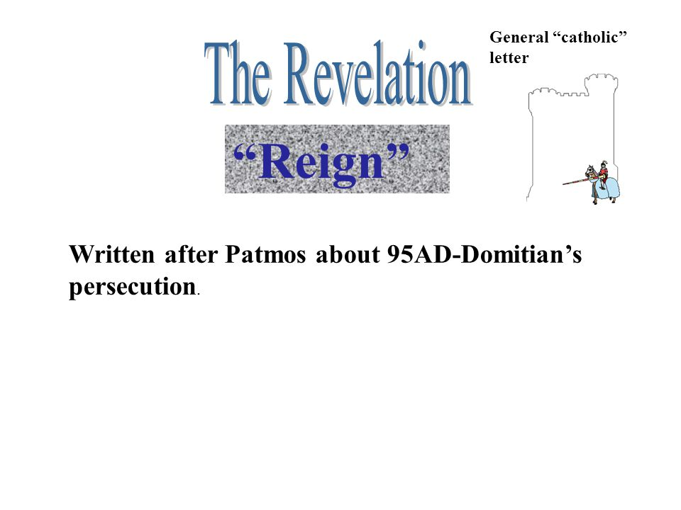 """""""Reign"""" Written after Patmos about 95AD-Domitian's persecution. General """"catholic"""" letter"""