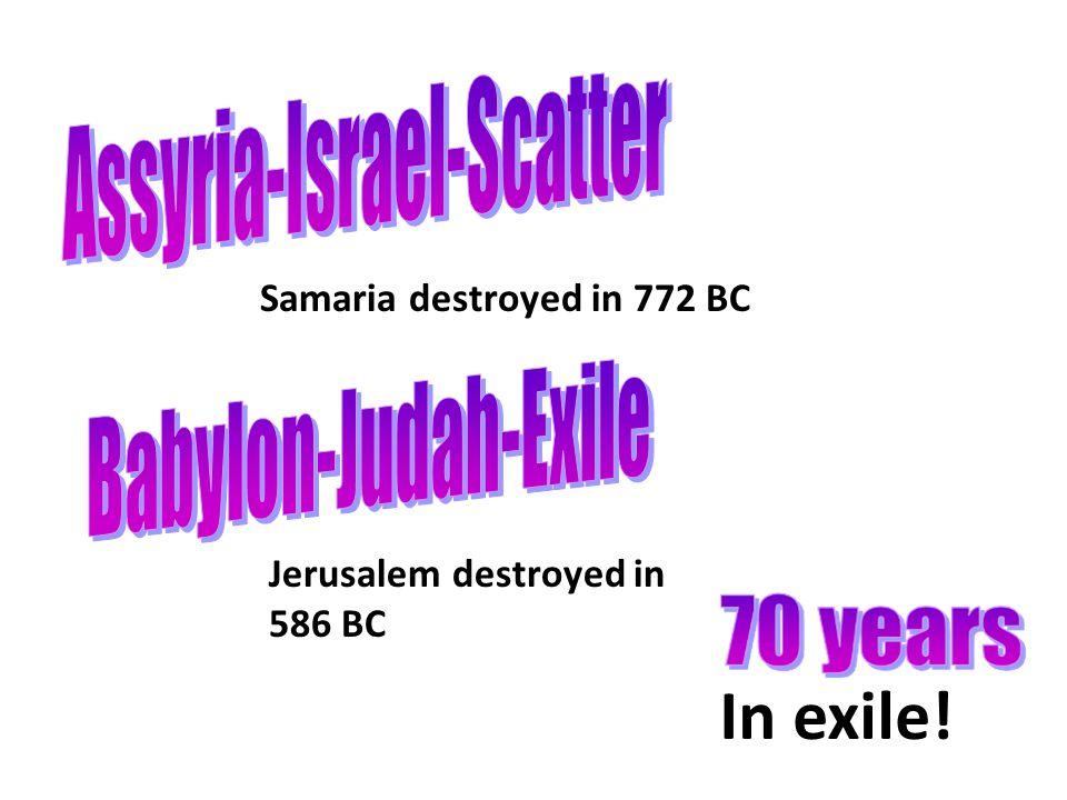 Samaria destroyed in 772 BC Jerusalem destroyed in 586 BC In exile!