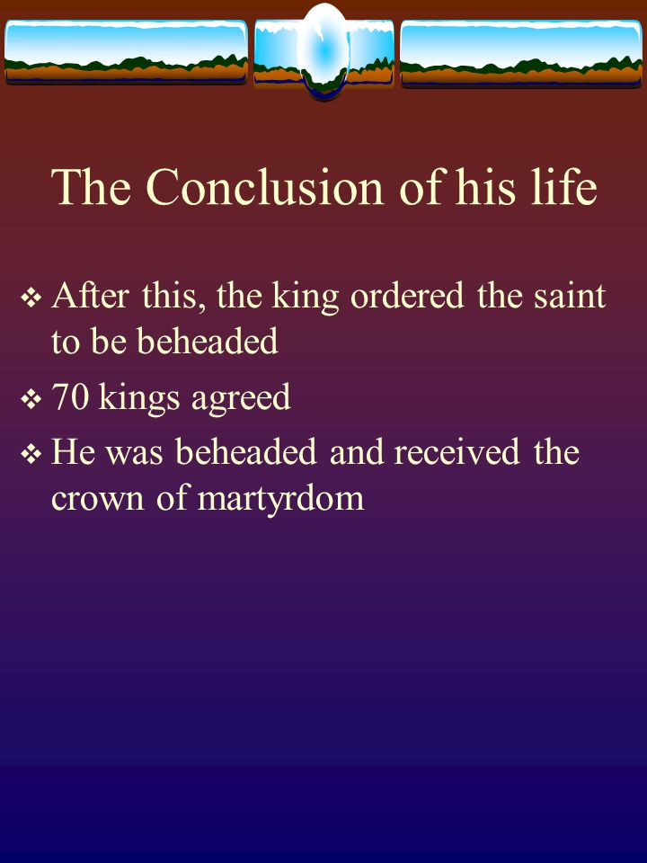 The Conclusion of his life  After this, the king ordered the saint to be beheaded  70 kings agreed  He was beheaded and received the crown of marty